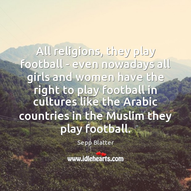 All religions, they play football – even nowadays all girls and women Football Quotes Image