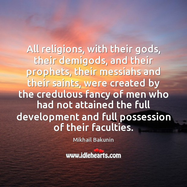 All religions, with their Gods, their demiGods, and their prophets, their messiahs Image