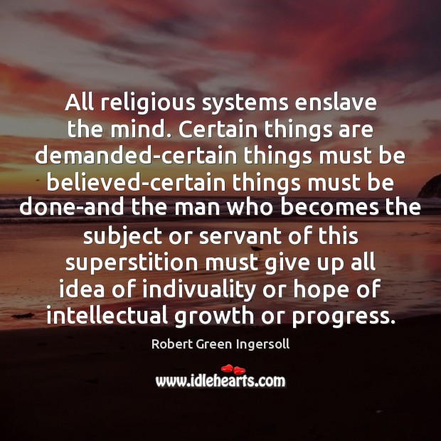 All religious systems enslave the mind. Certain things are demanded-certain things must Robert Green Ingersoll Picture Quote