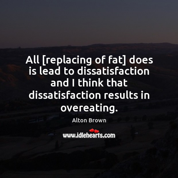 All [replacing of fat] does is lead to dissatisfaction and I think Alton Brown Picture Quote