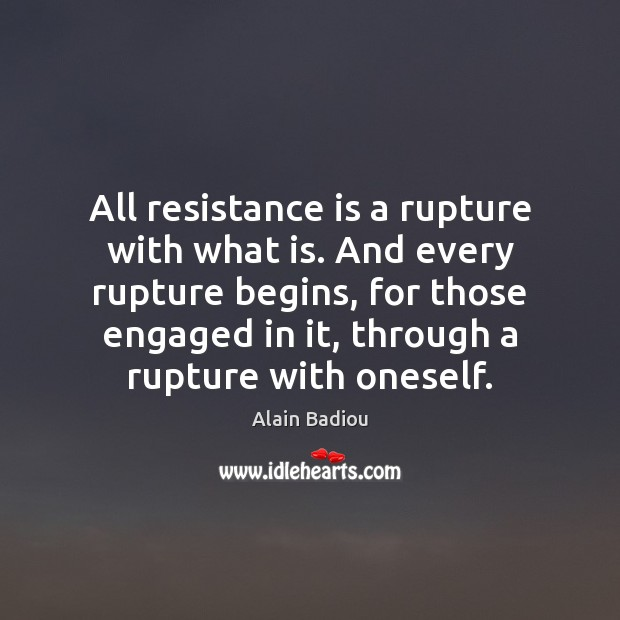Image, All resistance is a rupture with what is. And every rupture begins,