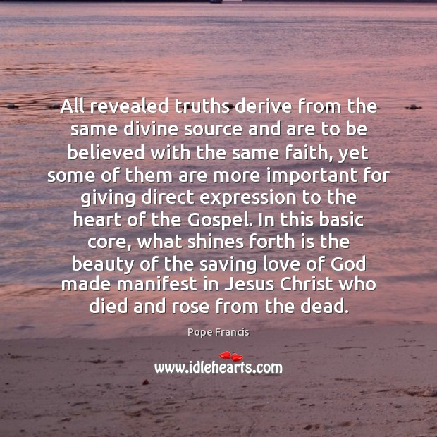 All revealed truths derive from the same divine source and are to Pope Francis Picture Quote