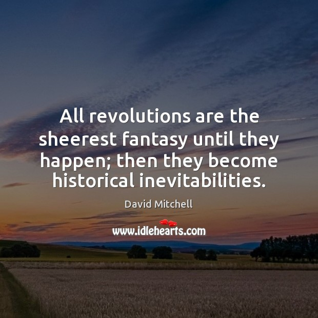 All revolutions are the sheerest fantasy until they happen; then they become David Mitchell Picture Quote