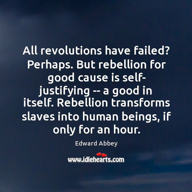 All revolutions have failed? Perhaps. But rebellion for good cause is self- Image