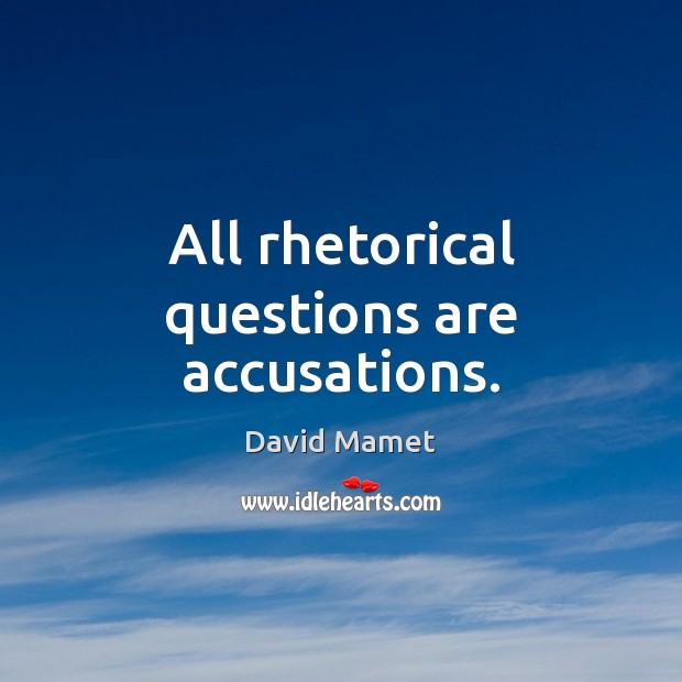 All rhetorical questions are accusations. Image