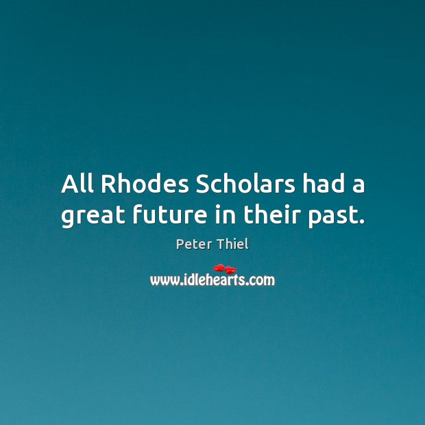 All Rhodes Scholars had a great future in their past. Peter Thiel Picture Quote