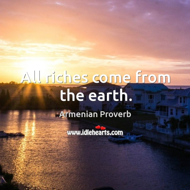 All riches come from the earth. Armenian Proverbs Image