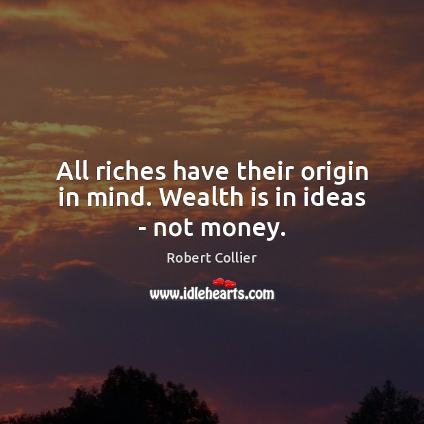 All riches have their origin in mind. Wealth is in ideas – not money. Robert Collier Picture Quote