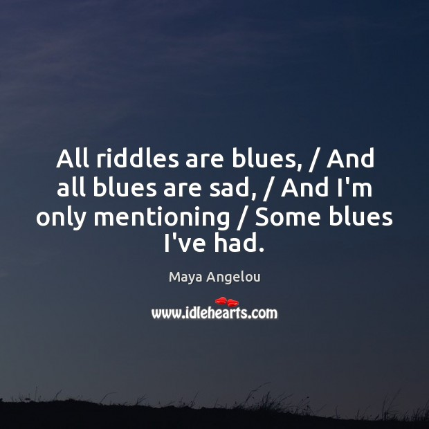 Image, All riddles are blues, / And all blues are sad, / And I'm only