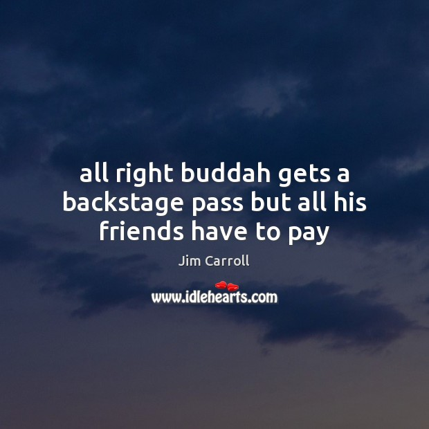 All right buddah gets a backstage pass but all his friends have to pay Image