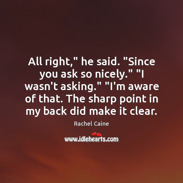"""Image, All right,"""" he said. """"Since you ask so nicely."""" """"I wasn't asking."""" """""""