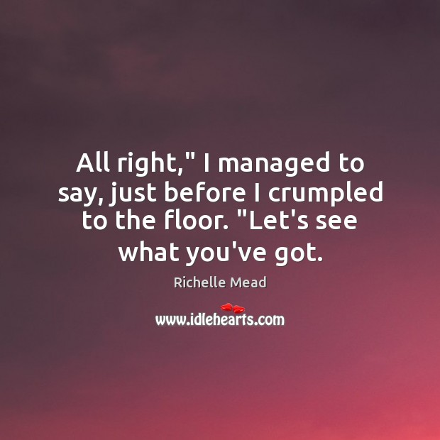 """All right,"""" I managed to say, just before I crumpled to the Richelle Mead Picture Quote"""