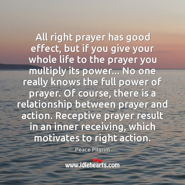 All right prayer has good effect, but if you give your whole Peace Pilgrim Picture Quote