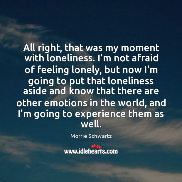 All right, that was my moment with loneliness. I'm not afraid of Morrie Schwartz Picture Quote