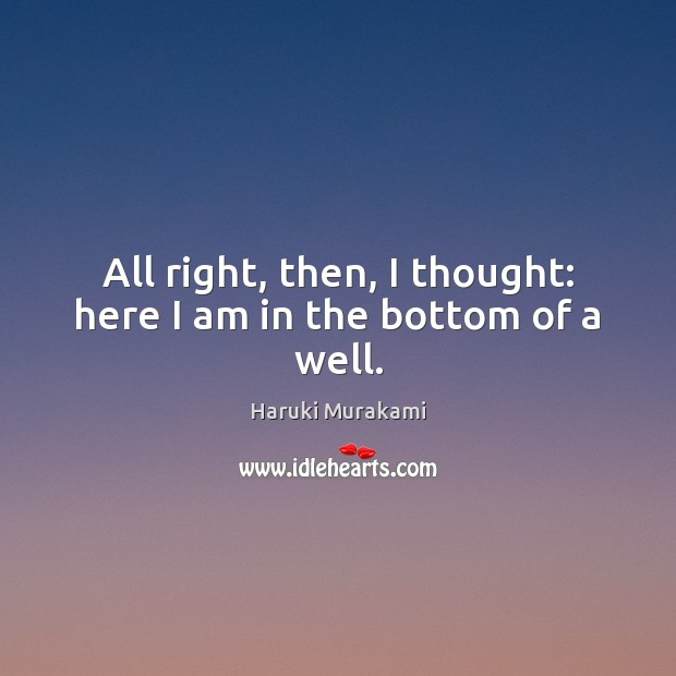 All right, then, I thought: here I am in the bottom of a well. Haruki Murakami Picture Quote