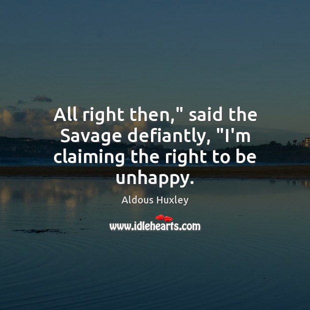 "Image, All right then,"" said the Savage defiantly, ""I'm claiming the right to be unhappy."