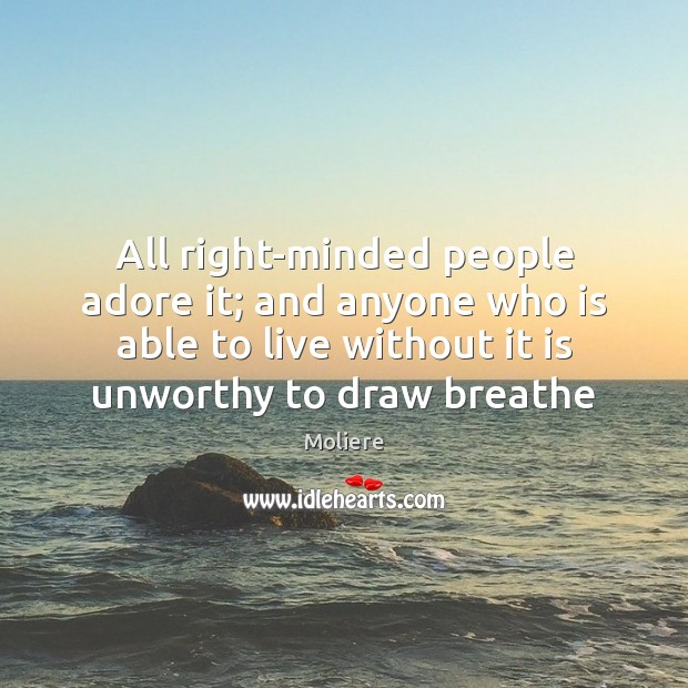 All right-minded people adore it; and anyone who is able to live Image