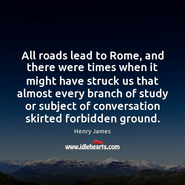 All roads lead to Rome, and there were times when it might Henry James Picture Quote