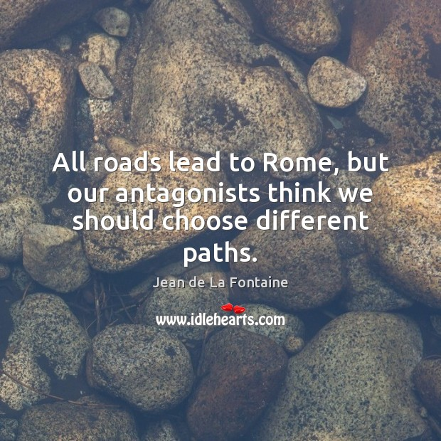 All roads lead to Rome, but our antagonists think we should choose different paths. Jean de La Fontaine Picture Quote