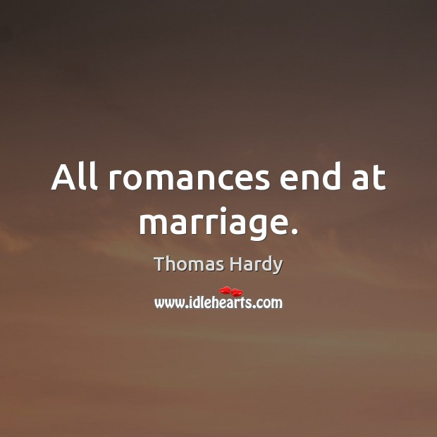 All romances end at marriage. Thomas Hardy Picture Quote