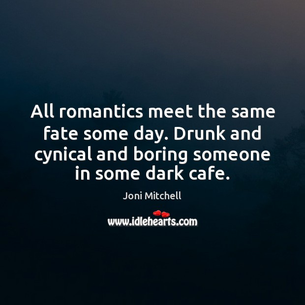 All romantics meet the same fate some day. Drunk and cynical and Joni Mitchell Picture Quote