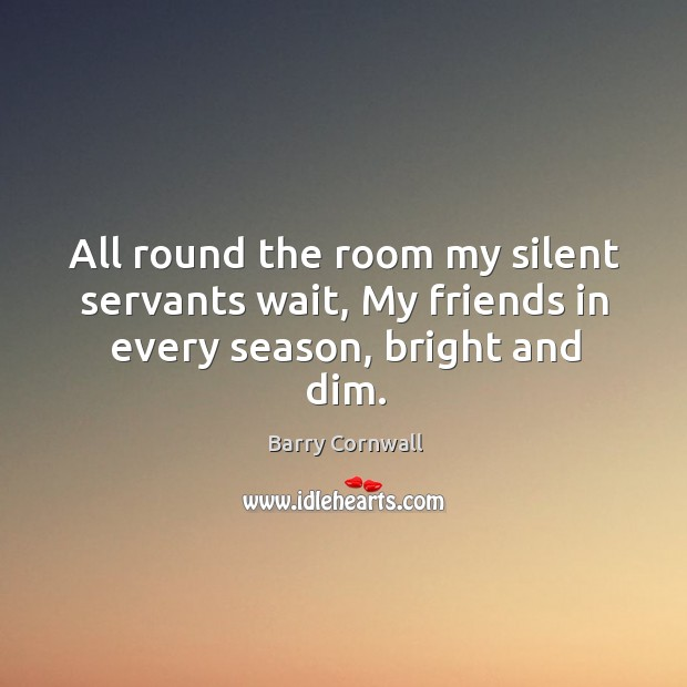 Image, All round the room my silent servants wait, my friends in every season, bright and dim.