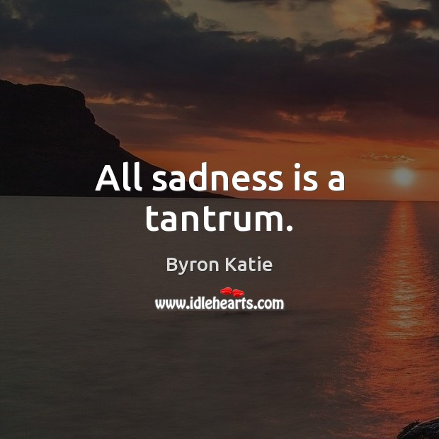 All sadness is a tantrum. Byron Katie Picture Quote