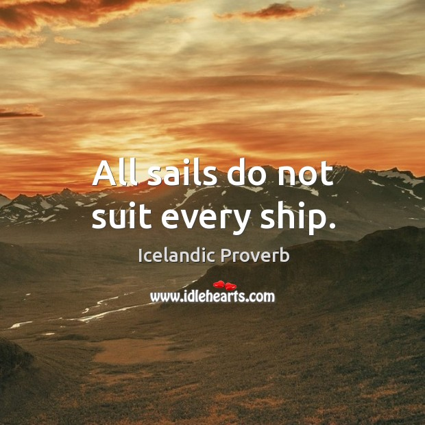 All sails do not suit every ship. Icelandic Proverbs Image