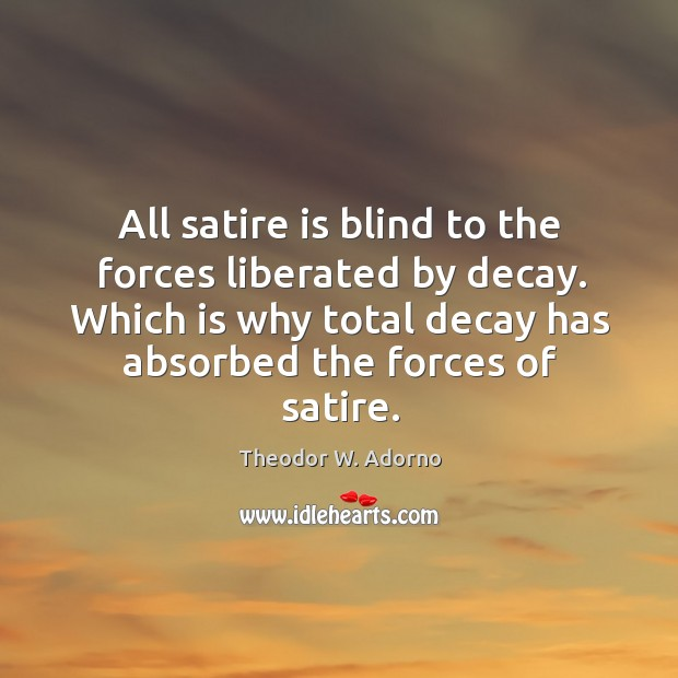 All satire is blind to the forces liberated by decay. Theodor W. Adorno Picture Quote