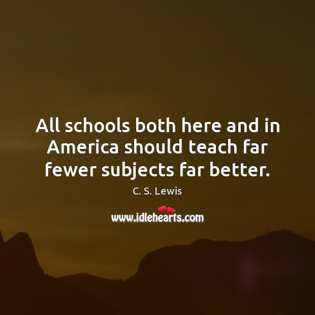 All schools both here and in America should teach far fewer subjects far better. C. S. Lewis Picture Quote