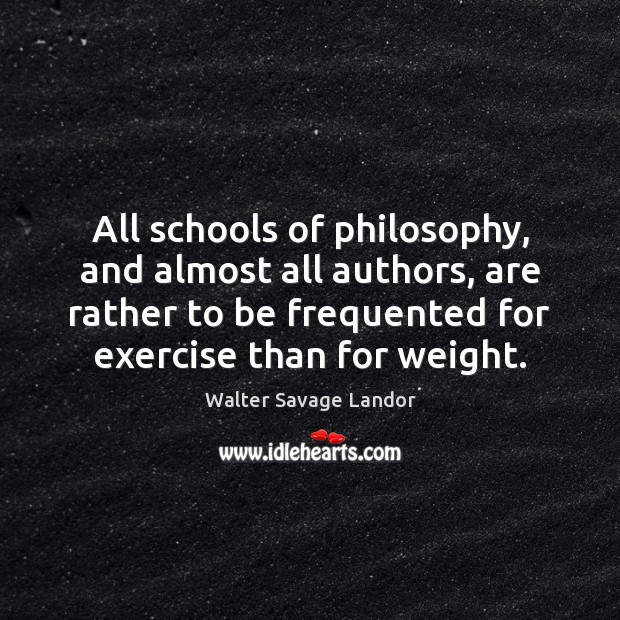 All schools of philosophy, and almost all authors, are rather to be Walter Savage Landor Picture Quote
