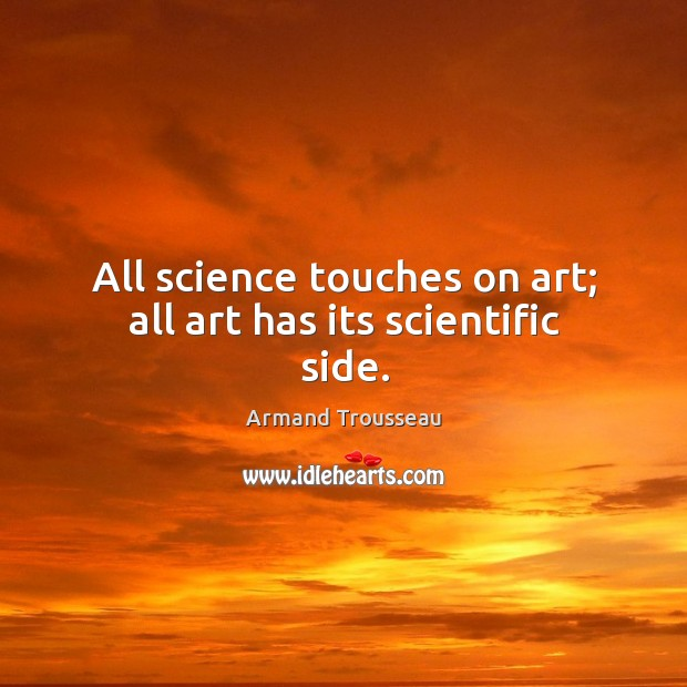Image, All science touches on art; all art has its scientific side.