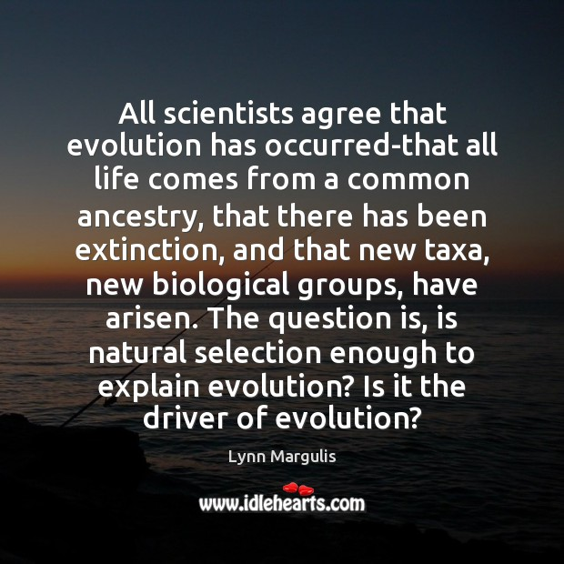 Image, All scientists agree that evolution has occurred-that all life comes from a