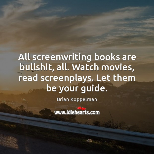 Image, All screenwriting books are bullshit, all. Watch movies, read screenplays. Let them