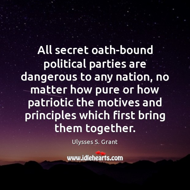 All secret oath-bound political parties are dangerous to any nation, no matter Ulysses S. Grant Picture Quote