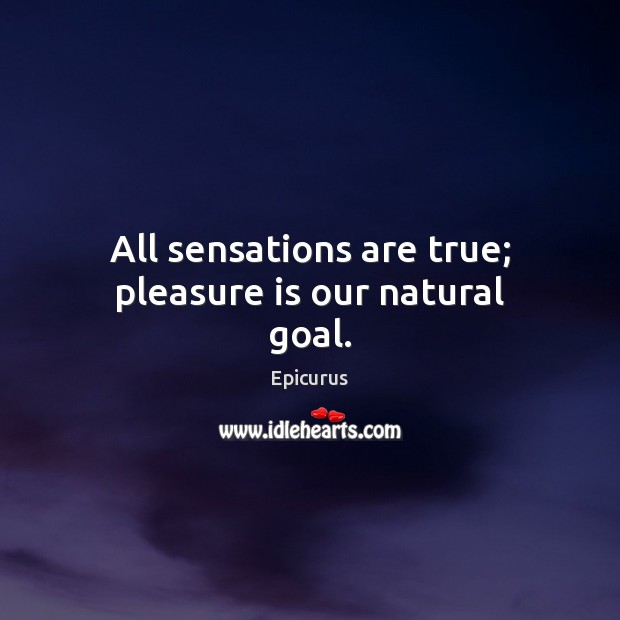 Image, All sensations are true; pleasure is our natural goal.