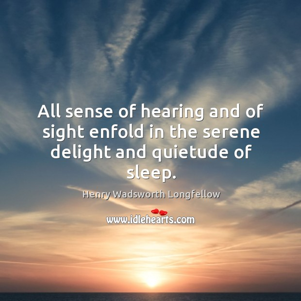 All sense of hearing and of sight enfold in the serene delight and quietude of sleep. Image