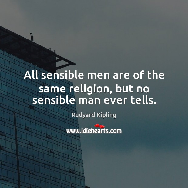 All sensible men are of the same religion, but no sensible man ever tells. Rudyard Kipling Picture Quote