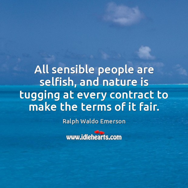 All sensible people are selfish, and nature is tugging at every contract Image