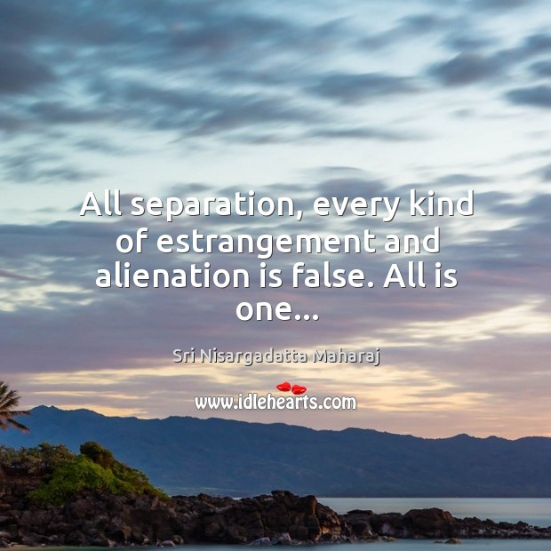 All separation, every kind of estrangement and alienation is false. All is one… Image