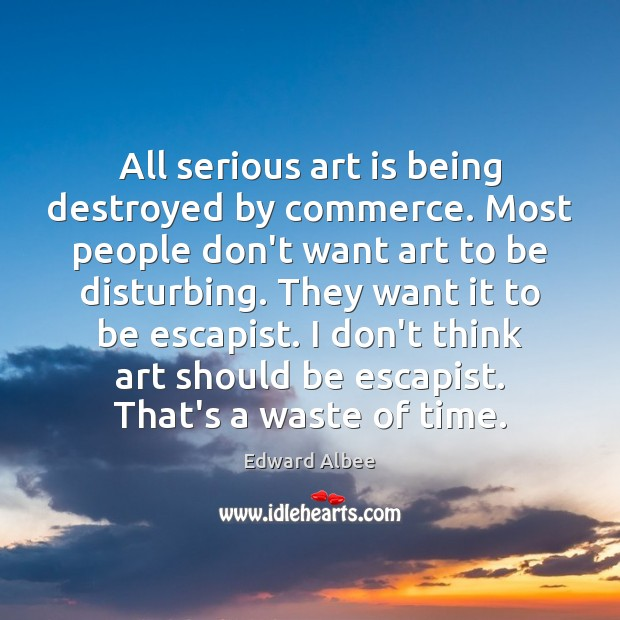 All serious art is being destroyed by commerce. Most people don't want Edward Albee Picture Quote
