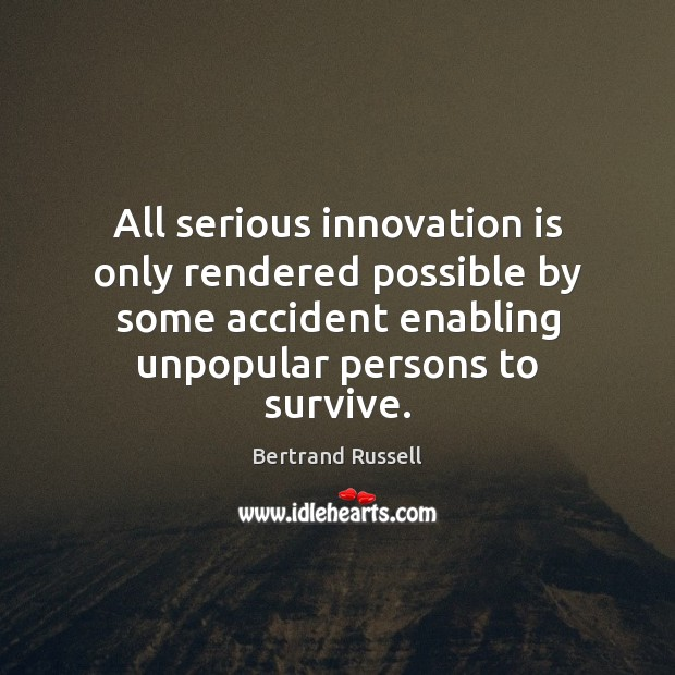 All serious innovation is only rendered possible by some accident enabling unpopular Innovation Quotes Image