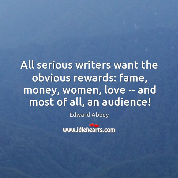 All serious writers want the obvious rewards: fame, money, women, love — Image
