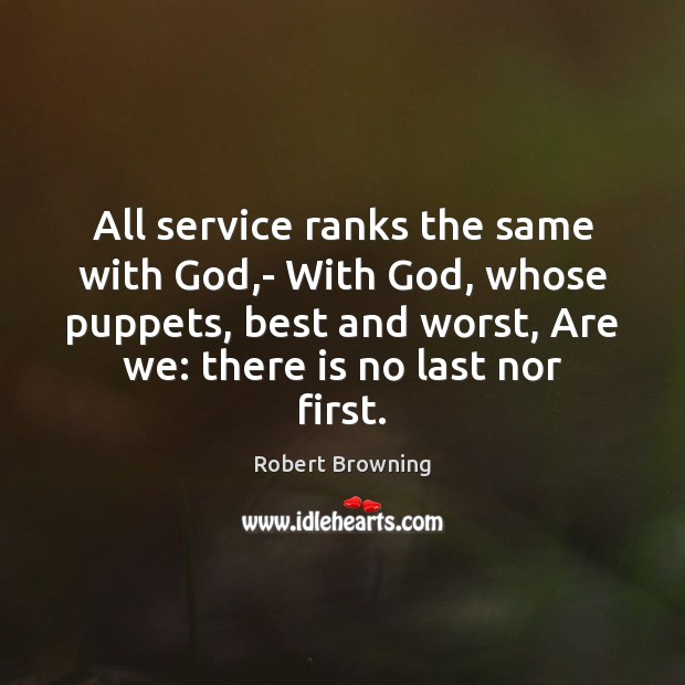All service ranks the same with God,- With God, whose puppets, Robert Browning Picture Quote