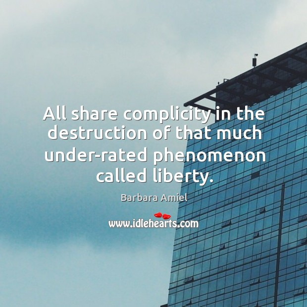All share complicity in the destruction of that much under-rated phenomenon called liberty. Barbara Amiel Picture Quote