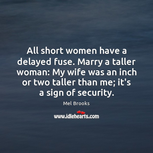 All short women have a delayed fuse. Marry a taller woman: My Image