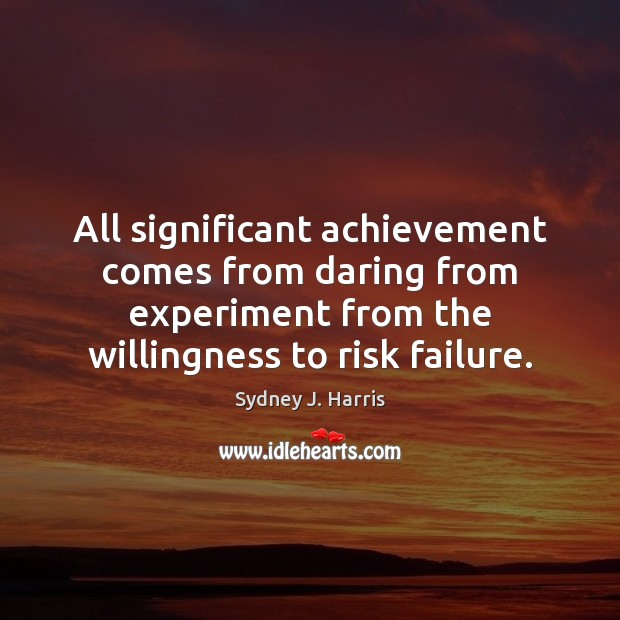 All significant achievement comes from daring from experiment from the willingness to Sydney J. Harris Picture Quote