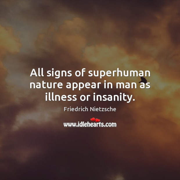 All signs of superhuman nature appear in man as illness or insanity. Friedrich Nietzsche Picture Quote