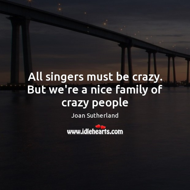 All singers must be crazy. But we're a nice family of crazy people Image