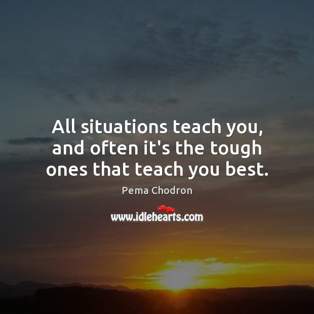 All situations teach you, and often it's the tough ones that teach you best. Image